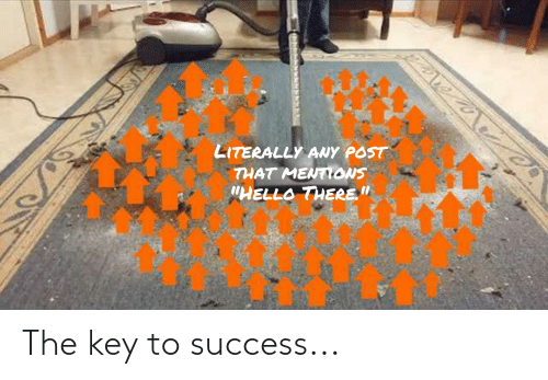 "Hello, Success, and Key: LITERALLY ANY POST  THAT MENTONS  ""HELLO THERE."" The key to success..."