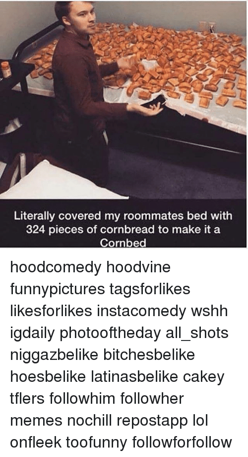Lol, Memes, and Wshh: Literally covered my roommates bed with  324 pieces of cornbread to make it a  Cornbed hoodcomedy hoodvine funnypictures tagsforlikes likesforlikes instacomedy wshh igdaily photooftheday all_shots niggazbelike bitchesbelike hoesbelike latinasbelike cakey tflers followhim followher memes nochill repostapp lol onfleek toofunny followforfollow