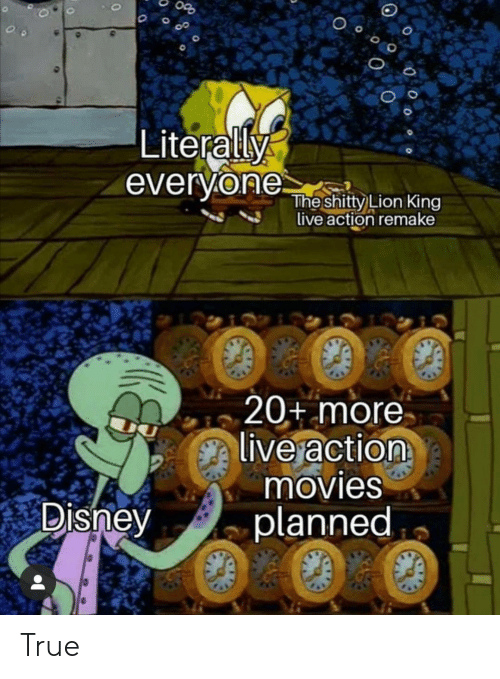 Lion King: Literally  everyone  The shitty Lion King  live action remake  20+ more  live action  movies  planned  Disney True