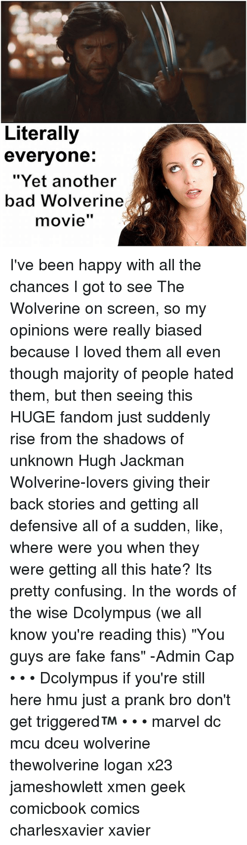 "Memes, 🤖, and Screening: Literally  everyone  ""Yet another  bad Wolverine  movie'' I've been happy with all the chances I got to see The Wolverine on screen, so my opinions were really biased because I loved them all even though majority of people hated them, but then seeing this HUGE fandom just suddenly rise from the shadows of unknown Hugh Jackman Wolverine-lovers giving their back stories and getting all defensive all of a sudden, like, where were you when they were getting all this hate? Its pretty confusing. In the words of the wise Dcolympus (we all know you're reading this) ""You guys are fake fans"" -Admin Cap • • • Dcolympus if you're still here hmu just a prank bro don't get triggered™ • • • marvel dc mcu dceu wolverine thewolverine logan x23 jameshowlett xmen geek comicbook comics charlesxavier xavier"