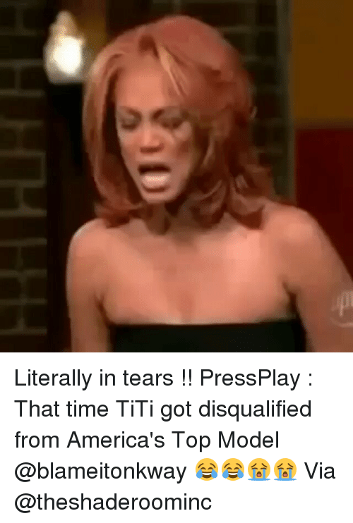 top models: Literally in tears !! PressPlay : That time TiTi got disqualified from America's Top Model @blameitonkway 😂😂😭😭 Via @theshaderoominc