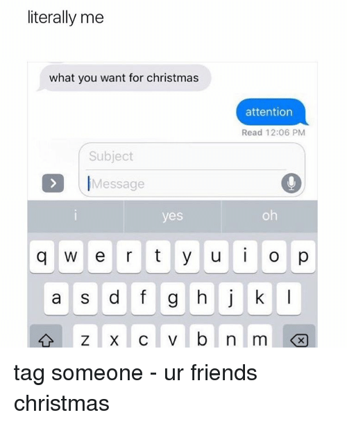 Memes, Tag Someone, and 🤖: literally me  what you want for christmas  attention  Read 12:06 PM  Subject  Message  yes  q w e r t y u i o p  a s d f g h j k  l tag someone - ur friends christmas