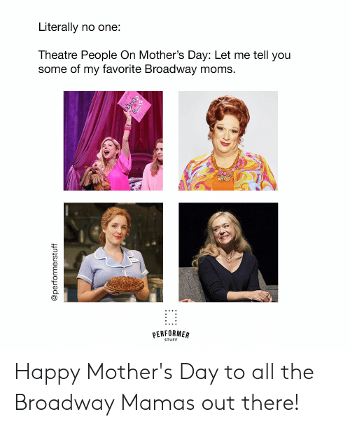 broadway: Literally no one:  Theatre People On Mother's Day: Let me tell you  some of my favorite Broadway moms.  STUFF Happy Mother's Day to all the Broadway Mamas out there!