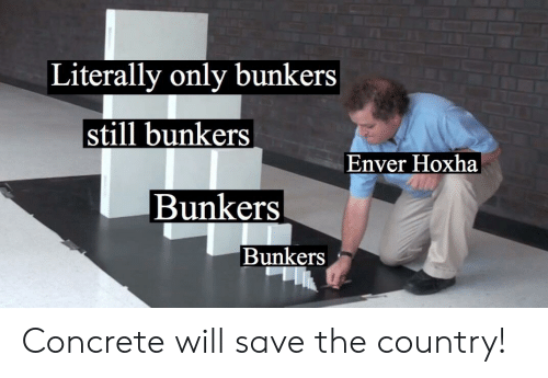 Enver Hoxha:  Literally only bunkers  still bunkers  Enver Hoxha  Bunkers  Bunkers Concrete will save the country!