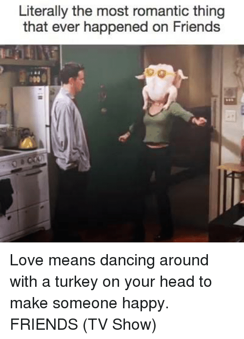 Friends (TV show): Literally the most romantic thing  that ever happened on Friends Love means dancing around with a turkey on your head to make someone happy. FRIENDS (TV Show)