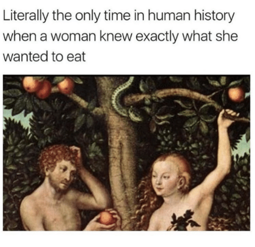 Dank, History, and Time: Literally the only time in human history  when a woman knew exactly what she  wanted to eat