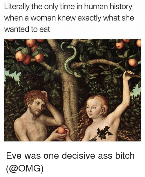 Ass, Bitch, and Omg: Literally the only time in human history  when a woman knew exactly what she  wanted to eat Eve was one decisive ass bitch (@OMG)
