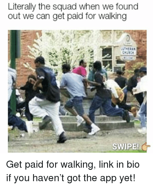 Memes, Squad, and Link: Literally the squad when we found  out we can get paid for walking  SWIPE! Get paid for walking, link in bio if you haven't got the app yet!