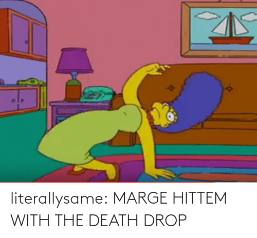 drop: literallysame:  MARGE HITTEM WITH THE DEATH DROP