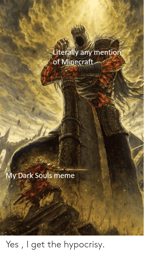 Dark Souls Meme: Literaly any mention  of Minecraft.  My Dark Souls meme Yes , I get the hypocrisy.