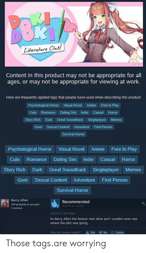 Fastest Man Alive: Literature Club!  Content in this product may not be appropriate for all  ages, or may not be appropriate for viewing at work.  Here are frequently applied tags that people have used when describing this product:  Psychological Horror  Visual Novel  Anime  Free to Play  Story Rich Dark Great Soundtrack Singleplayer Memes  Gore Sexual Content Adventure First-Person  Survival Horror  Psychological Horror Visual Novel Anime Free to Play  Cute Romance Dating Sim Indie Casual Horror  Story Rich Dark Great Soundtrack Singleplayer Memes  Gore Sexual Content Adventure First-Person  Survival Horror  Barry Allen  100 products in account  2 reviews  56 his on record  m Barry Allen the fastest man alive and I couldint even see  where the plot was going.  Was this review helptul? Yes No Funny Those tags.are worrying