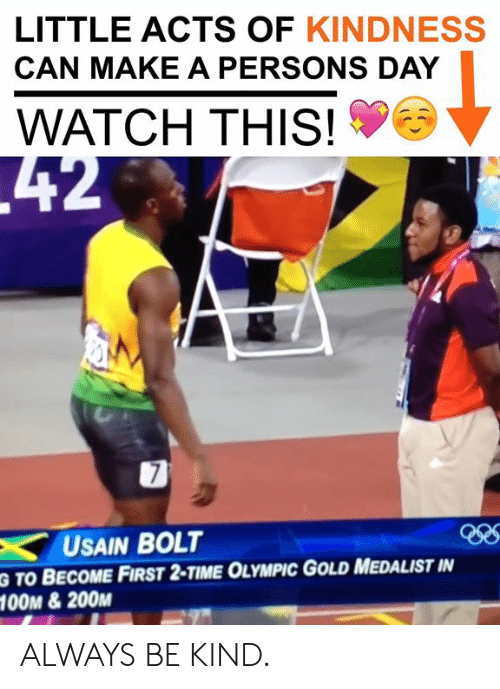 bolt: LITTLE ACTS OF KINDNESS  CAN MAKE A PERSONS DAY  WATCH THIS!  USAIN BOLT  G TO BECOME FIRST 2-TIME OLYMPIC GOLD MEDALIST IN  O0M &200M ALWAYS BE KIND.