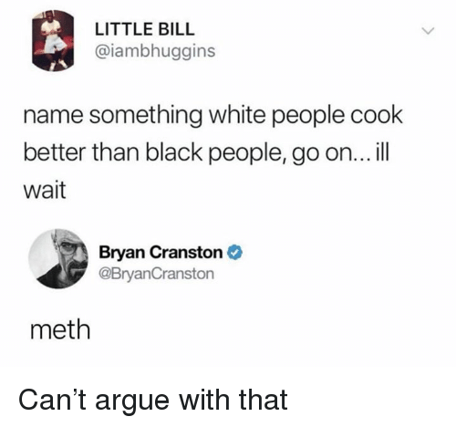 Arguing, Bryan Cranston, and Dank: LITTLE BILL  @iambhuggins  name something white people cook  better than black people, go on...ill  wait  Bryan Cranston  @BryanCranston  meth Can't argue with that