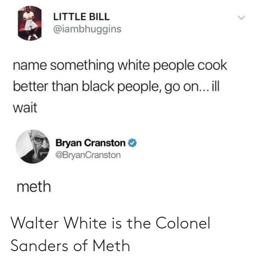 colonel: LITTLE BILL  @iambhuggins  name something white people cook  better than black people, go on... ill  wait  Bryan Cranston  @BryanCranston  meth Walter White is the Colonel Sanders of Meth