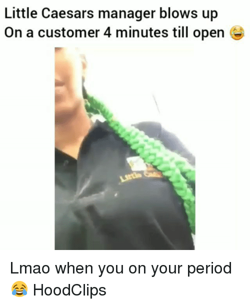 little caesars: Little Caesars manager blows up  On a customer 4 minutes till open e Lmao when you on your period😂 HoodClips
