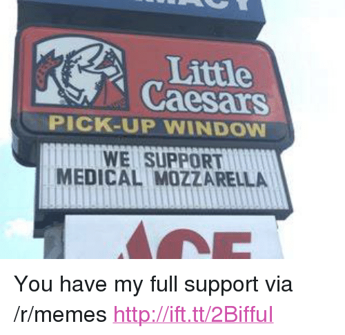 "little caesars: Little  Caesars  PICK-UP WINDOW  WE SUPPORT  MEDICAL MOZZARELLA <p>You have my full support via /r/memes <a href=""http://ift.tt/2BiffuI"">http://ift.tt/2BiffuI</a></p>"