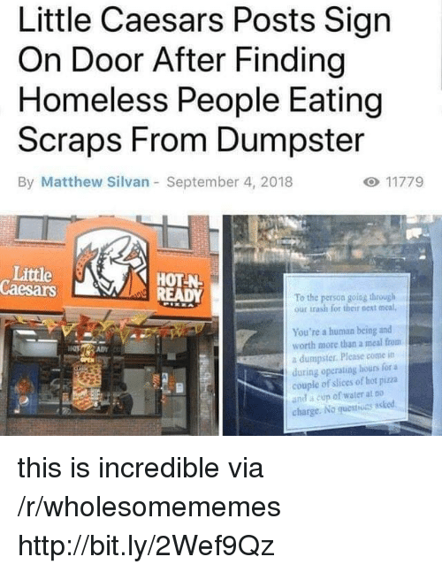 little caesars: Little Caesars Posts Sign  On Door After Finding  Homeless People Eating  Scraps From Dumpster  By Matthew Silvan September 4, 2018  Little  Caesars  HOT-N  To the person going through  our trash for their next meal,  You're a human being and  worth more than a meal from  a dumpster. Please come itn  during operating hours for a  couple of slices of hot piza  and a cun of water at Do  charge. No questiuns asked this is incredible via /r/wholesomememes http://bit.ly/2Wef9Qz
