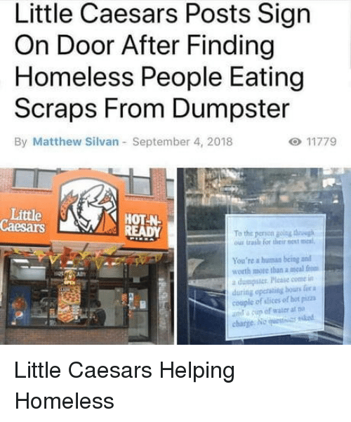 little caesars: Little Caesars Posts Sign  On Door After Finding  Homeless People Eating  Scraps From Dumpster  By Matthew Silvan September 4, 2018  Little  Caesars  HOT N  To the peron golng thh  ous trash for their est meal  You're a human being and  worth more than a meal from  a dumpstcr Please come in  during opersting bours fie a  couple of slices of hot pizza  ut a cup of water at  charge No uestuas ndod Little Caesars Helping Homeless