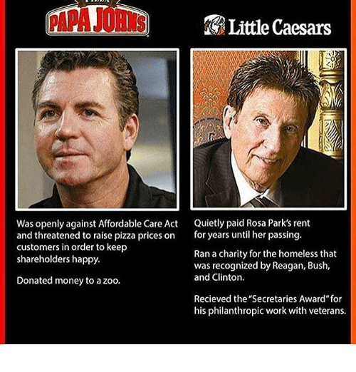 """affordable care act: Little Caesars  Was openly against Affordable Care Act  Quietly paid Rosa Park's rent  and threatened to raise pizza prices on  for years until her passing.  customers in order to keep  Ran a charity for the homeless that  shareholders happy.  was recognized by Reagan, Bush,  and Clinton.  Donated money to a zoo.  Recieved the """"Secretaries Award for  his philanthropic work with veterans."""