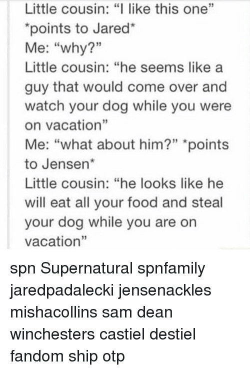 """Come Over, Food, and Memes: Little cousin: """"I like this one""""  """"points to Jared*  Me: """"why?""""  Little cousin: """"he seems like a  guy that would come over and  watch your dog while you were  on vacation""""  Me: """"what about him?"""" """"points  to Jensen*  Little cousin: """"he looks like he  will eat all your food and steal  your dog while you are on  vacation"""" spn Supernatural spnfamily jaredpadalecki jensenackles mishacollins sam dean winchesters castiel destiel fandom ship otp"""