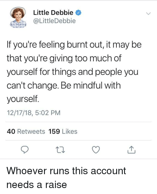 burnt out: Little Debbie  @LittleDebbie  If you're feeling burnt out, it may be  that you're giving too much of  yourself for things and people you  can't change. Be mindful with  yourself  12/17/18, 5:02 PM  40 Retweets 159 Likes Whoever runs this account needs a raise