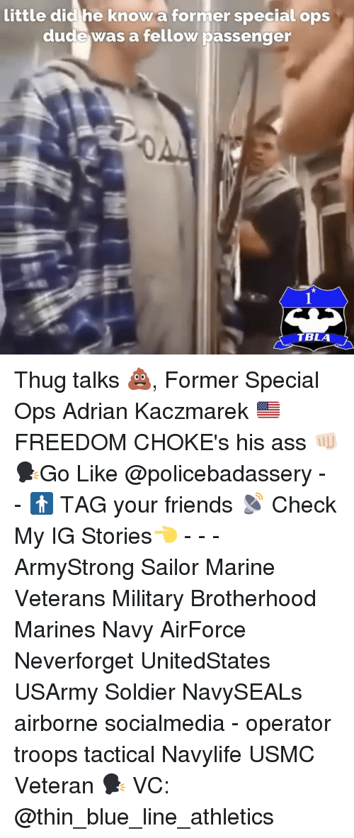 Ass, Dude, and Friends: little did he know a former special ops  dude was a fellow passenger  0  TBLA Thug talks 💩, Former Special Ops Adrian Kaczmarek 🇺🇸FREEDOM CHOKE's his ass 👊🏻 🗣Go Like @policebadassery - - 🚹 TAG your friends 📡 Check My IG Stories👈 - - - ArmyStrong Sailor Marine Veterans Military Brotherhood Marines Navy AirForce Neverforget UnitedStates USArmy Soldier NavySEALs airborne socialmedia - operator troops tactical Navylife USMC Veteran 🗣 VC: @thin_blue_line_athletics