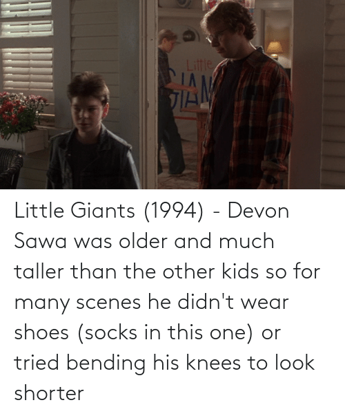scenes: Little Giants (1994) - Devon Sawa was older and much taller than the other kids so for many scenes he didn't wear shoes (socks in this one) or tried bending his knees to look shorter