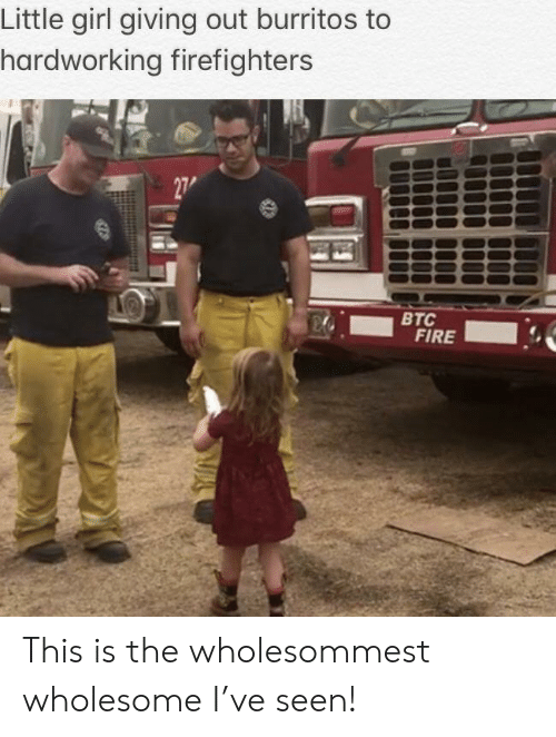 Burritos: Little girl giving out burritos to  hardworking firefighters  27  ВТС  FIRE This is the wholesommest wholesome I've seen!