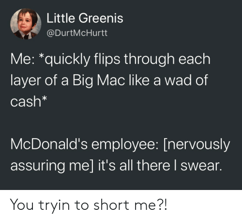 A Big Mac: Little Greenis  @DurtMcHurtt  Me: *quickly flips through each  layer of a Big Mac like a wad of  Cash*  McDonald's employee: [nervously  assuring me] it's all there l swear. You tryin to short me?!