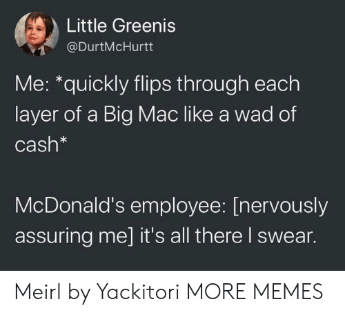 A Big Mac: Little Greenis  @DurtMcHurtt  Me: *quickly flips through each  layer of a Big Mac like a wad of  Cash*  McDonald's employee: [nervously  assuring me] it's all there I swear. Meirl by Yackitori MORE MEMES
