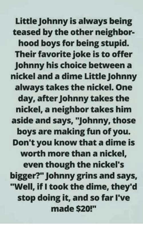 "Memes, Hood, and Boys: Little Johnny is always being  teased by the other neighbor-  hood boys for being stupid.  Their favorite joke is to offer  Johnny his choice between a  nickel and a dime Little Johnny  always takes the nickel. One  day, after Johnny takes the  nickel, a neighbor takes him  aside and says, ""Johnny, those  boys are making fun of you.  Don't you know that a dime is  worth more than a nickel,  even though the nickel's  bigger?"" Johnny grins and says,  ""Well, if I took the dime, they'd  stop doing it, and so far l've  made $20!"""