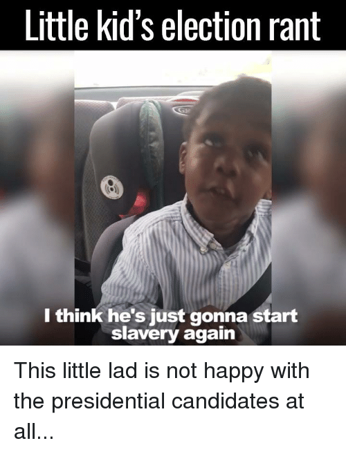 Dank, Happy, and Kids: Little kid's election rant  I think he's just gonna start  slavery again This little lad is not happy with the presidential candidates at all...