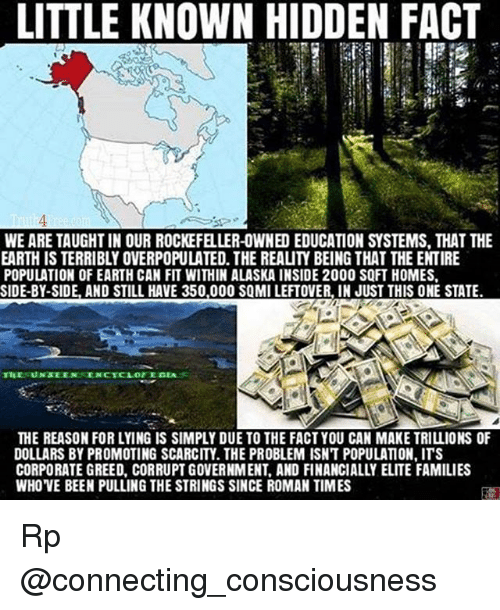 Memes, Alaska, and Earth: LITTLE KNOWN HIDDEN FACT  WE ARE TAUGHTIN OUR ROCKEFELLER-OWNED EDUCATION SYSTEMS. THAT THE  EARTH IS TERRIBLY OVERPOPULATED. THE REALIY BEING THAT THE ENTIRE  POPULATION OF EARTH CAN FIT WITHIN ALASKA INSIDE 2000 SQFT HOMES.  SIDE-BY-SIDE, AND STILL HAVE 350.000 SQMILEFTOVER. IN JUST THIS ONE STATE  THE REASON FOR LYING IS SIMPLY DUE TO THE FACT YOU CAN MAKE TRILLIONS OF  DOLLARS BY PROMOTING SCARCITY THE PROBLEM ISNT POPULATION.ITS  CORPORATE GREED, CORRUPT GOVERNMENT, AND FINANCIALLY ELITE FAMILIES  WHOVE BEEN PULLING THE STRINGS SINCE ROMAN TIMES Rp @connecting_consciousness