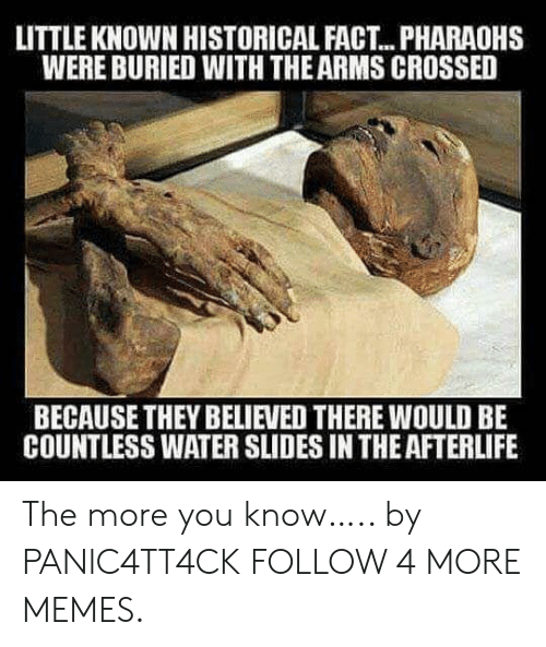 Slides In: LITTLE KNOWN HISTORICAL FACT.. PHARAOHS  WERE BURIED WITH THE ARMS CROSSED  BECAUSE THEY BELIEVED THERE WOULD BE  COUNTLESS WATER SLIDES IN THE AFTERLIFE The more you know….. by PANlC4TT4CK FOLLOW 4 MORE MEMES.