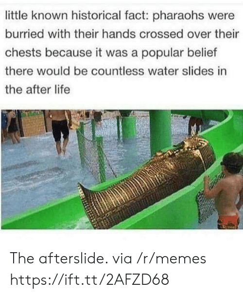 Slides In: little known historical fact: pharaohs were  burried with their hands crossed over their  chests because it was a popular belief  there would be countless water slides in  the after life The afterslide. via /r/memes https://ift.tt/2AFZD68