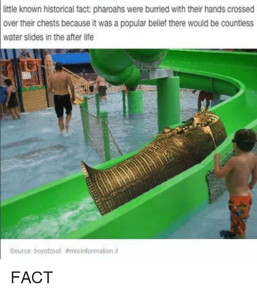 Handness: little known historical fact: pharoahs  were burried with their hands crossed  over their chests because it was a popular belief there would be countless  water slides in the after life  Source: boy ofzoot FACT