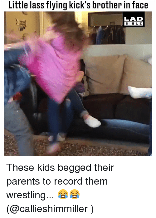 Memes, Parents, and Wrestling: Little lass flying kick's brother in face  LAD  BIBLE These kids begged their parents to record them wrestling... 😂😂 (@callieshimmiller )