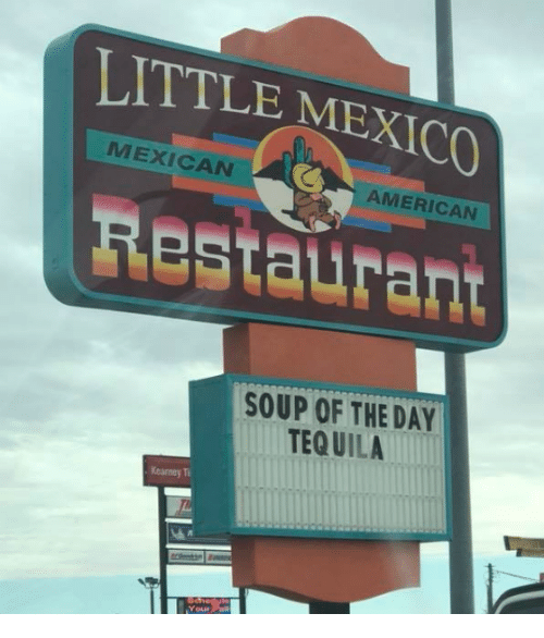 Dank, American, and Mexico: LITTLE MEXICO  MEXICAN  AMERICAN  Restaurant  SOUP OF THE DAY  TEQ UILA  Kearney T  Your