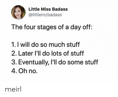 little miss: Little Miss Badass  @littlemzbadass  The four stages of a day off:  1. I will do so much stuff  2. Later 'll do lots of stuff  3. Eventually, I'll do some stuff  4. Oh no. meirl