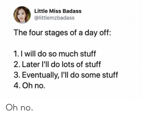 little miss: Little Miss Badass  @littlemzbadass  The four stages of a day off:  1. I will do so much stuff  2. Later 'll do lots of stuff  3. Eventually, I'll do some stuff  4. Oh no. Oh no.