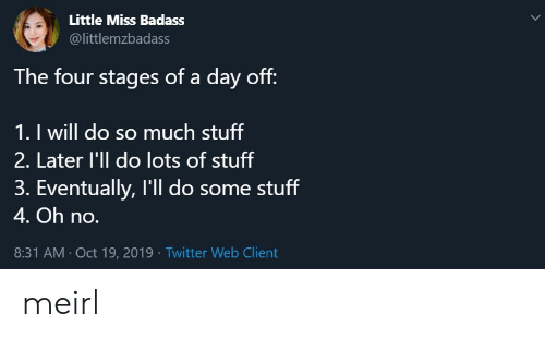 little miss: Little Miss Badass  @littlemzbadass  The four stages of a day off:  1. I will do so much stuff  2. Later l'll do lots of stuff  3. Eventually, I'll do some stuff  4. Oh no.  8:31 AM Oct 19, 2019 Twitter Web Client meirl