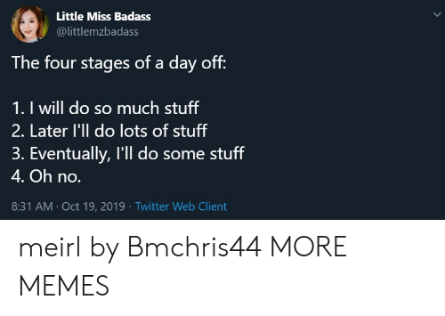 little miss: Little Miss Badass  @littlemzbadass  The four stages of a day off:  1. I will do so much stuff  2. Later l'll do lots of stuff  3. Eventually, I'll do some stuff  4. Oh no.  8:31 AM Oct 19, 2019 Twitter Web Client meirl by Bmchris44 MORE MEMES