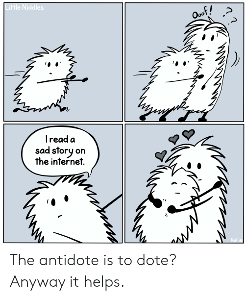 Antidote, Internet, and Sad: Little Niddles  Ooof!  Iread a  sad story on  the internet  Kellie The antidote is to dote? Anyway it helps.