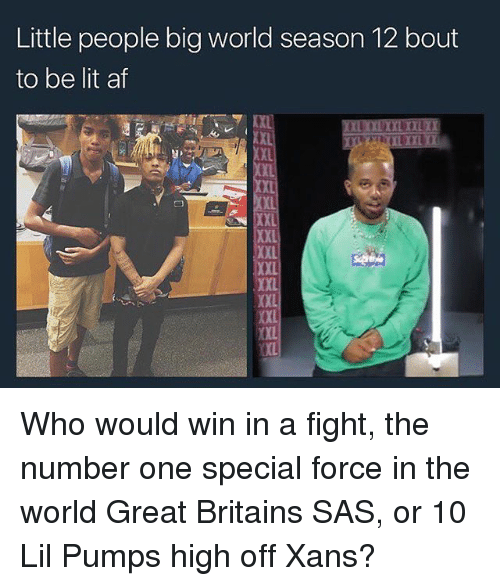 Af, Lit, and Memes: Little people big world season 12 bout  to be lit af  XXL  XXL  XX  XXL  XXL Who would win in a fight, the number one special force in the world Great Britains SAS, or 10 Lil Pumps high off Xans?