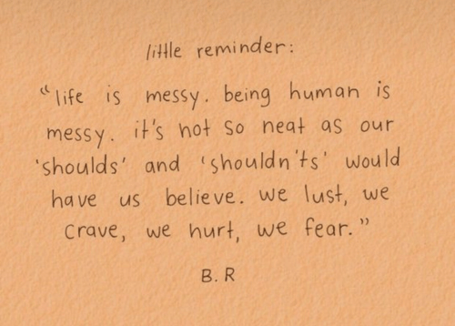 Crave: little reminder:  life is messy. being human is  messy. it's hot So neat as our  shoulds'  and shouldn ts'wou  ld  ha ve us believe. we lust, we  crave, we hurt, we fear.  B. R