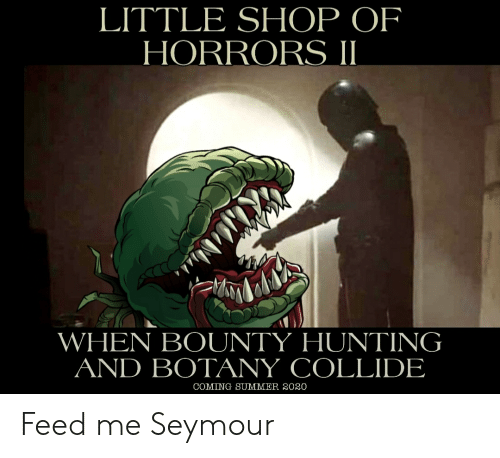 feed me seymour: LITTLE SHOP OF  HORRORS II  WHEN BOUNTY HUNTING  AND BOTANY COLLIDE  COMING SUMMER 2020 Feed me Seymour
