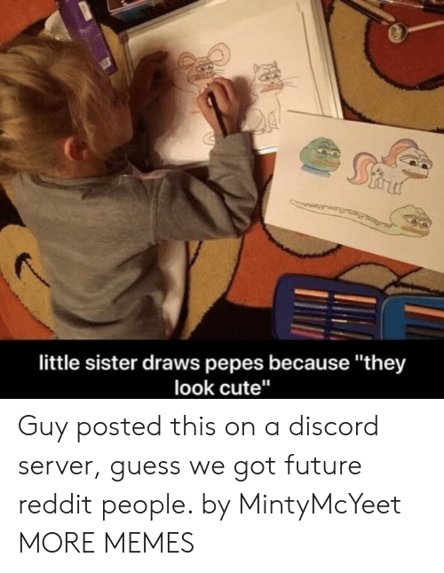 """Pepes: little sister draws pepes because """"they  look cute"""" Guy posted this on a discord server, guess we got future reddit people. by MintyMcYeet MORE MEMES"""