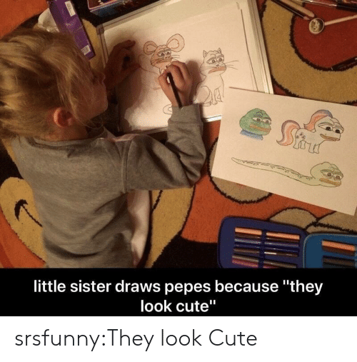 """Pepes: little sister draws pepes because they  look cute"""" srsfunny:They look Cute"""