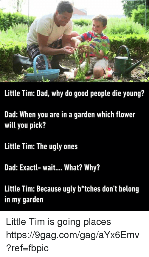 dying young: Little Tim: Dad, why do good people die young?  Dad: When you are in a garden which flower  will you pick?  Little Tim: The ugly ones  Dad: Exactl- wait.... What? Why?  Little Tim: Because ugly b'tches don't belong  in my garden Little Tim is going places https://9gag.com/gag/aYx6Emv?ref=fbpic