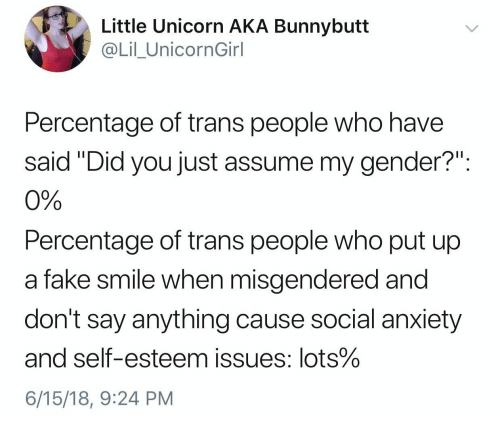 """Assume My Gender: Little Unicorn AKA Bunnybutt  @Lil_UnicornGirl  Percentage of trans people who have  said Did you just assume my gender?""""  0%  Percentage of trans people who put up  a fake smile when misgendered and  don't say anything cause social anxiety  and self-esteem issues: lots%  6/15/18, 9:24 PM"""